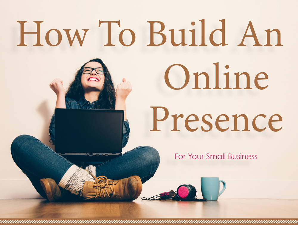 How To Build An Online Presence For Your Small Business