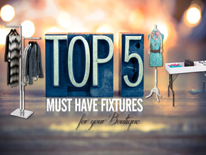 Top 5 Must Have Fixtures for Your Boutique