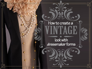 How to Create a Vintage Look with Dressmaker Forms