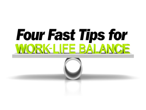 4 Fast Tips for Work Life Balance